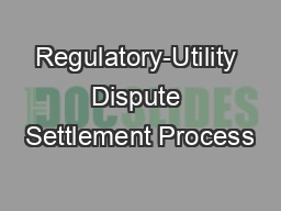 Regulatory-Utility Dispute Settlement Process PowerPoint PPT Presentation