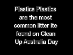 Plastics Plastics are the most common litter ite found on Clean Up Australia Day