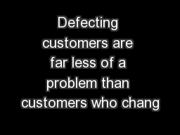 Defecting customers are far less of a problem than customers who chang