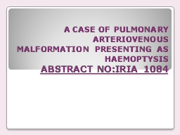 A CASE OF PULMONARY ARTERIOVENOUS MALFORMATION PRESENTING