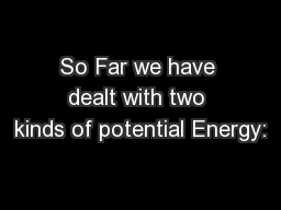 So Far we have dealt with two kinds of potential Energy: