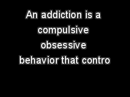 An addiction is a compulsive obsessive behavior that contro