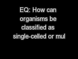 EQ: How can organisms be classified as single-celled or mul PowerPoint PPT Presentation