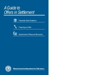 A Guide to Offers in Settlement Frequently Asked Questions Preparing an Offer Department of Revenue Resources Massachusetts Department of Revenue From the Commissioner A Guide to Offers in Settlement