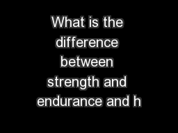 What is the difference between strength and endurance and h
