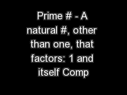 Prime # - A natural #, other than one, that factors: 1 and itself Comp