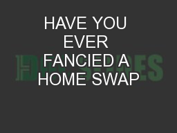 HAVE YOU EVER FANCIED A HOME SWAP