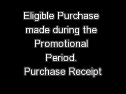 Eligible Purchase made during the Promotional Period. Purchase Receipt