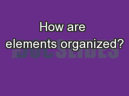 How are elements organized? PowerPoint PPT Presentation