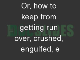 Or, how to keep from getting run over, crushed, engulfed, e