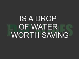 IS A DROP OF WATER WORTH SAVING