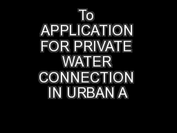 To APPLICATION FOR PRIVATE WATER CONNECTION IN URBAN A