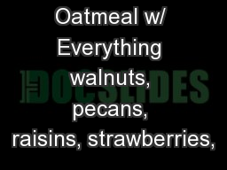 Oatmeal w/ Everything walnuts, pecans, raisins, strawberries,