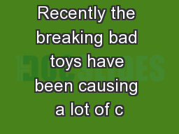 Recently the breaking bad toys have been causing a lot of c PowerPoint PPT Presentation