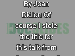 Why I Write By Joan Didion Of course I stole the title for this talk from George Orwell