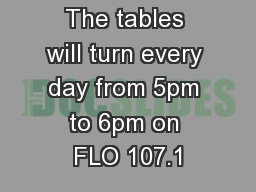 The tables will turn every day from 5pm to 6pm on FLO 107.1