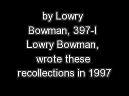 by Lowry Bowman, 397-I Lowry Bowman, wrote these recollections in 1997
