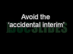 Avoid the 'accidental interim'
