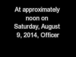At approximately noon on Saturday, August 9, 2014, Officer PowerPoint PPT Presentation