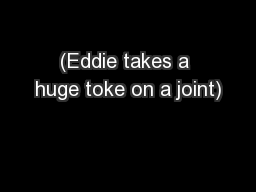 (Eddie takes a huge toke on a joint)