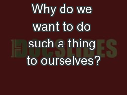 Why do we want to do such a thing to ourselves?