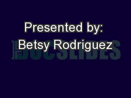 Presented by: Betsy Rodriguez PowerPoint PPT Presentation