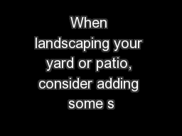 When landscaping your yard or patio, consider adding some s
