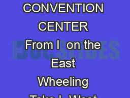 HOW DO I GET TO THE CONVENTION CENTER From I  on the East Wheeling Take I  West