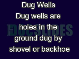 Dug Wells Dug wells are holes in the ground dug by shovel or backhoe