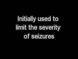Initially used to limit the severity of seizures