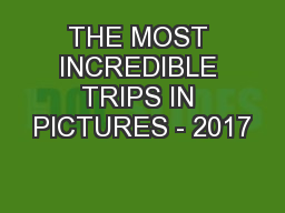 THE MOST INCREDIBLE TRIPS IN PICTURES - 2017