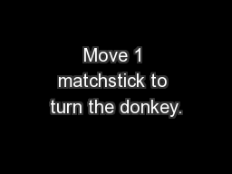 Move 1 matchstick to turn the donkey.