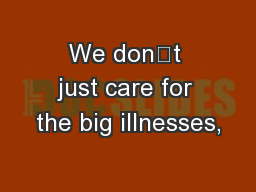 We don't just care for the big illnesses,