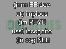 immediate (imm EE dee ut) impious (im PEYE uss) incognito (in cog NEE