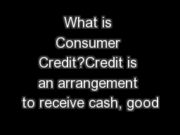What is Consumer Credit?Credit is an arrangement to receive cash, good