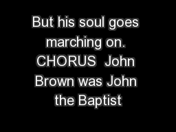 But his soul goes marching on. CHORUS  John Brown was John the Baptist