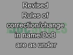 Revised Rules of correction/change in name/DoB are as under