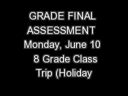 GRADE FINAL ASSESSMENT  Monday, June 10   8 Grade Class Trip (Holiday