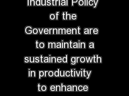 Industrial Policy Main features Objectives of the Industrial Policy of the Government are   to maintain a sustained growth in productivity   to enhance gainful employment  to achieve optimal utilisati