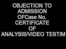 OBJECTION TO ADMISSION OFCase No. CERTIFICATE OF ANALYSIS/VIDEO TESTIM