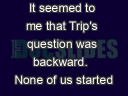 It seemed to me that Trip's question was backward.  None of us started