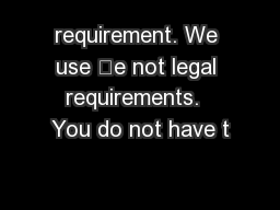 requirement. We use 'e not legal requirements.  You do not have t