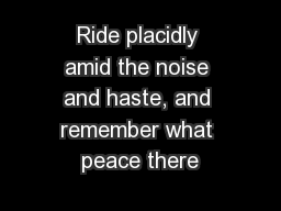 Ride placidly amid the noise and haste, and remember what peace there