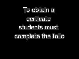 To obtain a certicate students must complete the follo