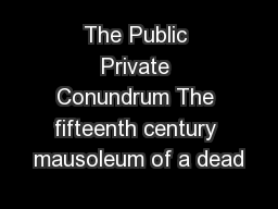 The Public Private Conundrum The fifteenth century mausoleum of a dead