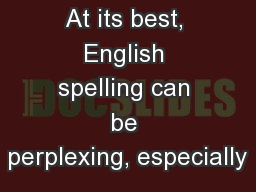 At its best, English spelling can be perplexing, especially