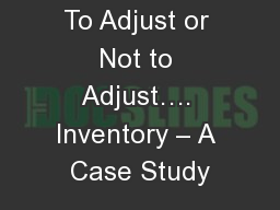 To Adjust or Not to Adjust…. Inventory – A Case Study PowerPoint PPT Presentation