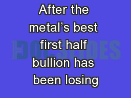 After the metal's best first half bullion has been losing