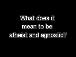 What does it mean to be atheist and agnostic?