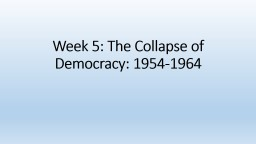 Week 5: The Collapse of Democracy: 1954-1964